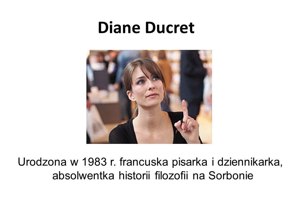 Diane Ducret Urodzona w 1983 r. francuska pisarka i dziennikarka, absolwentka historii filozofii na Sorbonie
