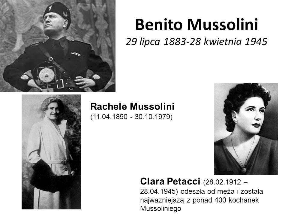 Benito Mussolini 29 lipca 1883-28 kwietnia 1945 Clara Petacci (28.02.1912 – 28.04.1945) odeszła od męża i została najważniejszą z ponad 400 kochanek Mussoliniego Rachele Mussolini (11.04.1890 - 30.10.1979)