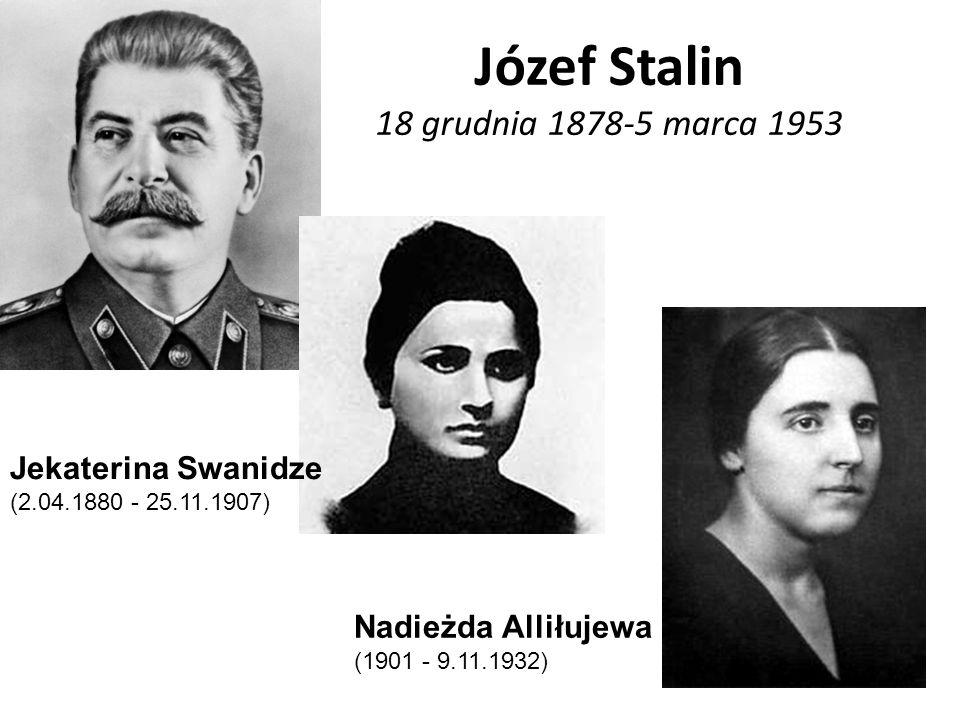 Józef Stalin 18 grudnia 1878-5 marca 1953 Jekaterina Swanidze (2.04.1880 - 25.11.1907) Nadieżda Alliłujewa (1901 - 9.11.1932)