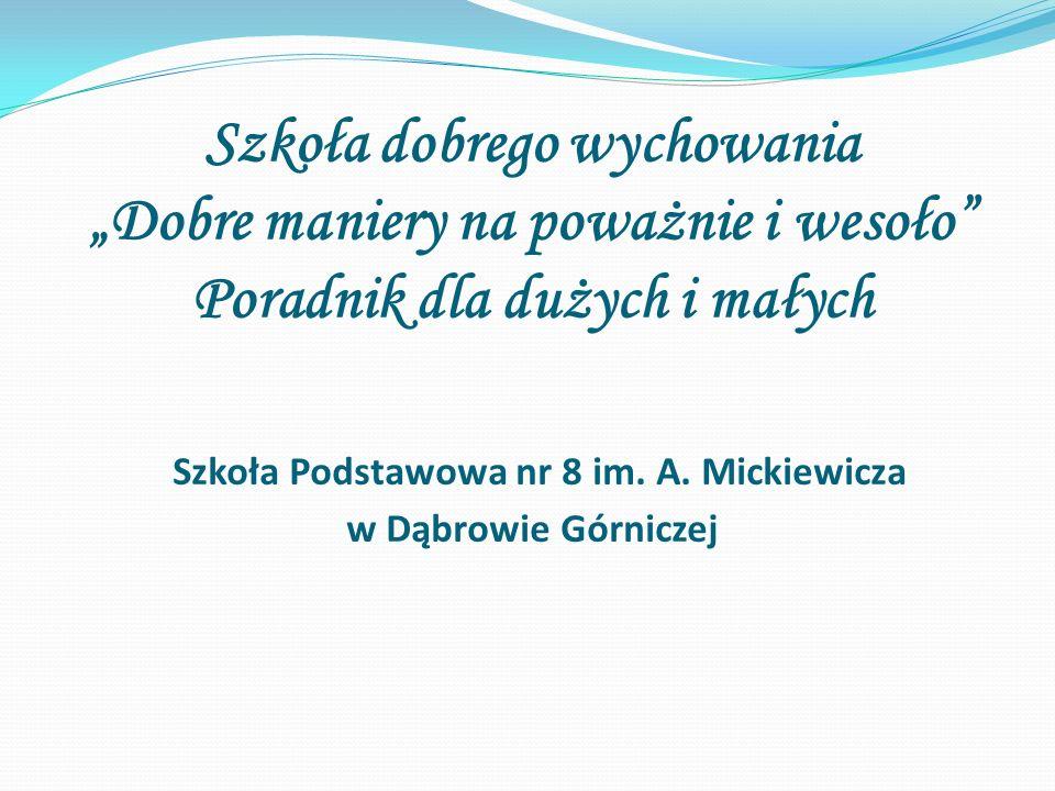 """Szkoła dobrego wychowania """"Dobre maniery na poważnie i wesoło"""" Poradnik dla dużych i małych Szkoła Podstawowa nr 8 im. A. Mickiewicza w Dąbrowie Górni"""