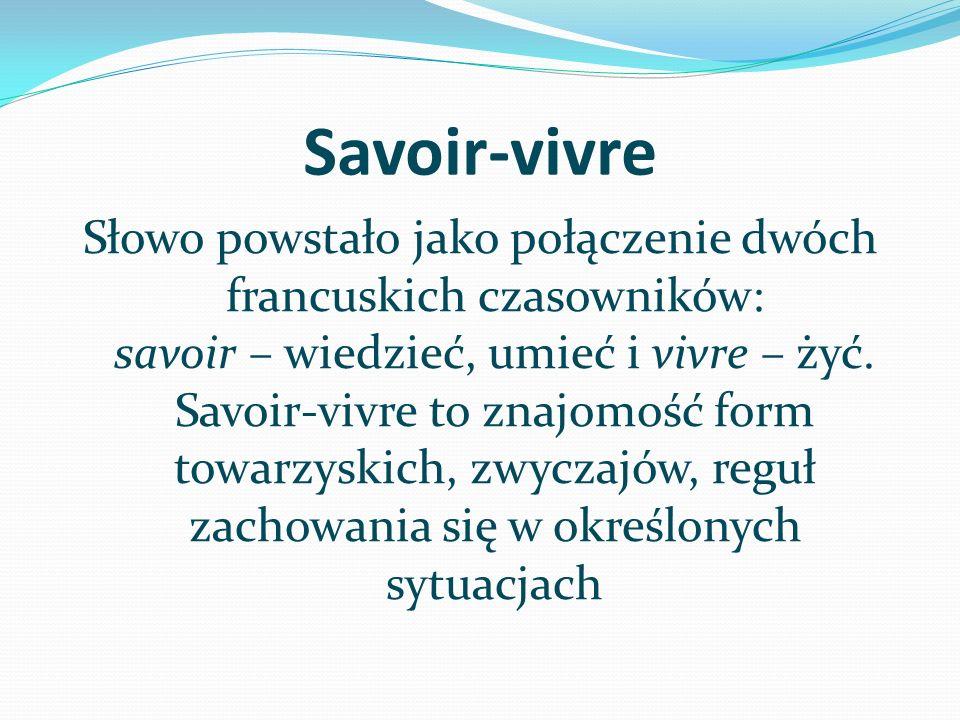 Savoir-vivre Słowo powstało jako połączenie dwóch francuskich czasowników: savoir – wiedzieć, umieć i vivre – żyć. Savoir-vivre to znajomość form towa