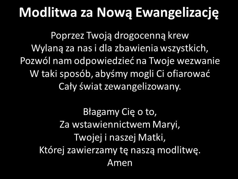Modlitwa za Nową Ewangelizację Poprzez Twoją drogocenną krew Wylaną za nas i dla zbawienia wszystkich, Pozwól nam odpowiedzieć na Twoje wezwanie W taki sposób, abyśmy mogli Ci ofiarować Cały świat zewangelizowany.
