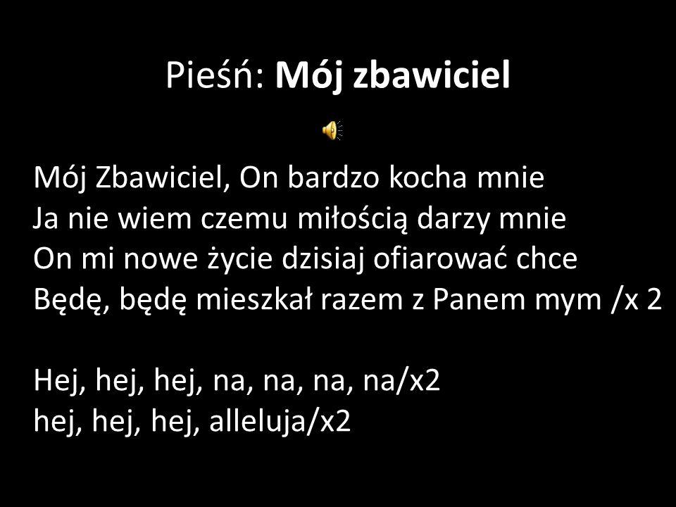 Pieśń: Mój zbawiciel Mój Zbawiciel, On bardzo kocha mnie Ja nie wiem czemu miłością darzy mnie On mi nowe życie dzisiaj ofiarować chce Będę, będę mieszkał razem z Panem mym /x 2 Hej, hej, hej, na, na, na, na/x2 hej, hej, hej, alleluja/x2
