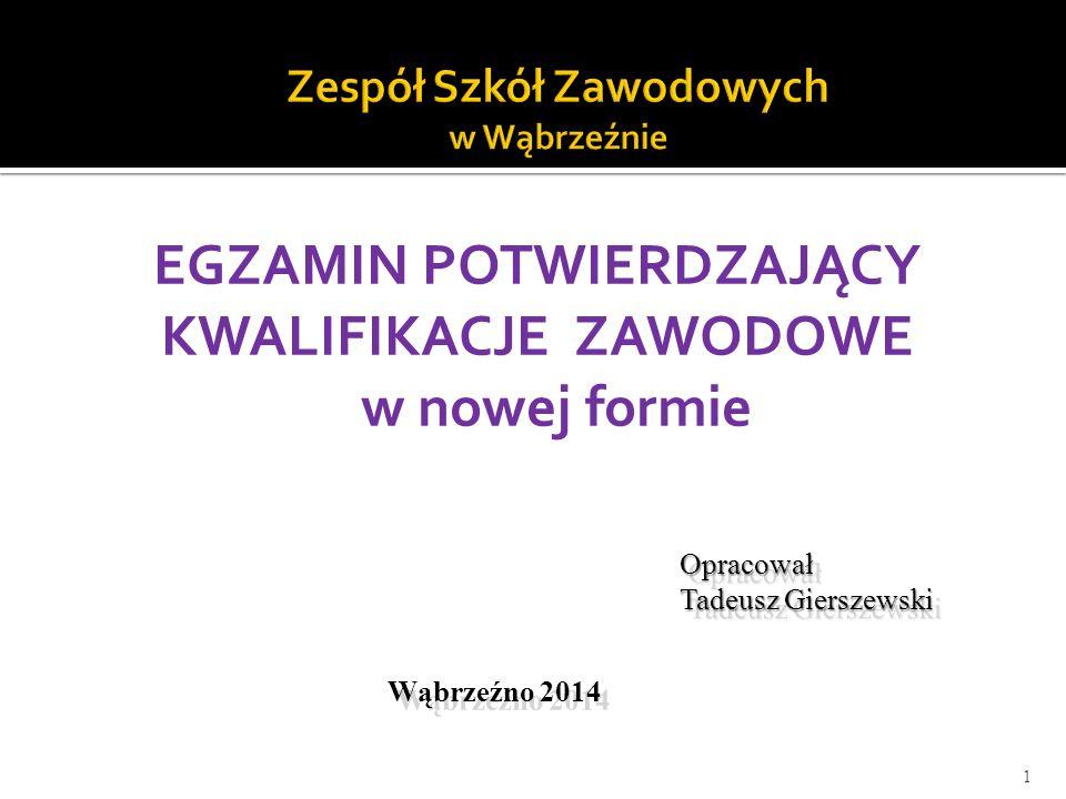 EGZAMIN POTWIERDZAJĄCY KWALIFIKACJE ZAWODOWE w nowej formie 1 Opracował Tadeusz Gierszewski Opracował Wąbrzeźno 2014