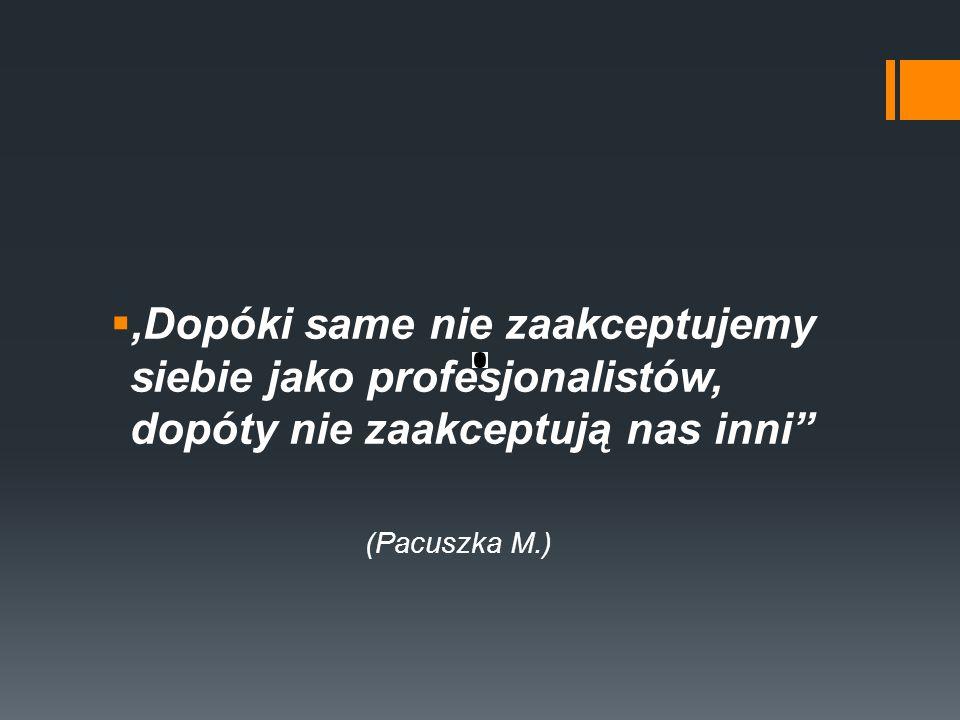  'Dopóki same nie zaakceptujemy siebie jako profesjonalistów, dopóty nie zaakceptują nas inni (Pacuszka M.)