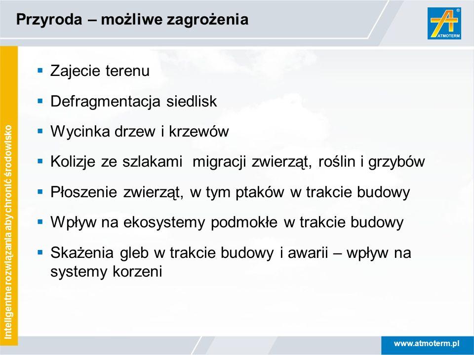 www.atmoterm.pl Inteligentne rozwiązania aby chronić środowisko Przyroda – możliwe zagrożenia  Zajecie terenu  Defragmentacja siedlisk  Wycinka drz