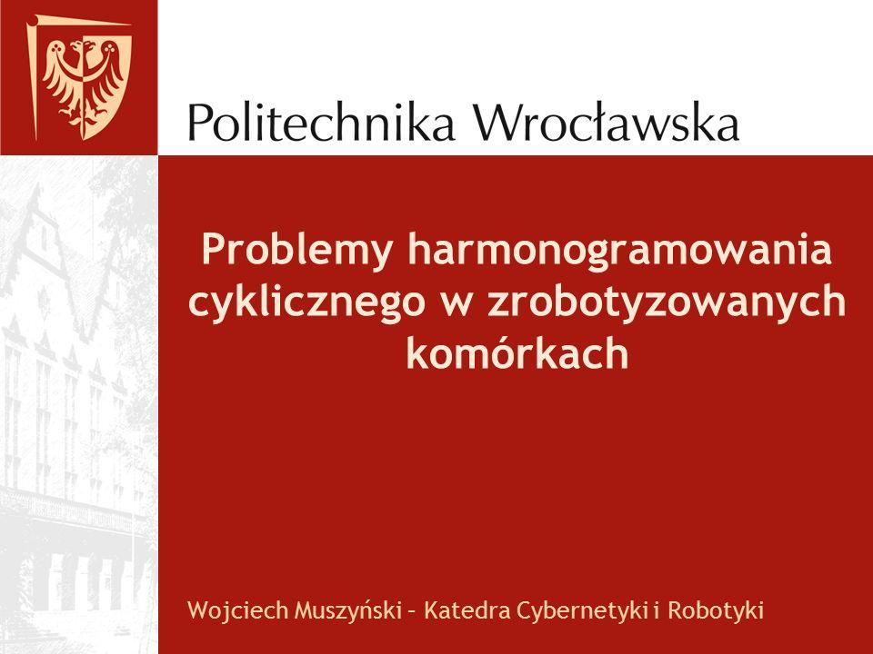 Problemy harmonogramowania cyklicznego w zrobotyzowanych komórkach Wojciech Muszyński – Katedra Cybernetyki i Robotyki