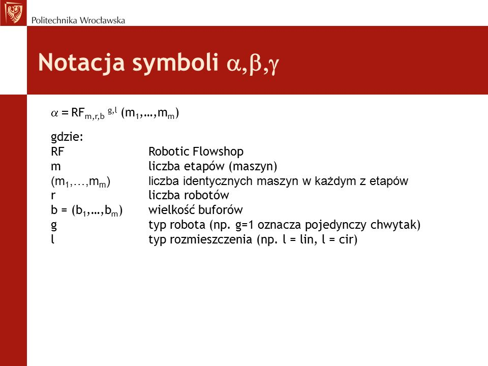 Notacja symboli   RF m,r,b g,l (m 1,…,m m ) gdzie: RFRobotic Flowshop mliczba etapów (maszyn) (m 1,…,m m )liczba identycznych maszyn w każdym