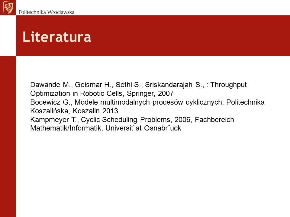 Literatura Dawande M., Geismar H., Sethi S., Sriskandarajah S., : Throughput Optimization in Robotic Cells, Springer, 2007 Bocewicz G., Modele multimodalnych procesów cyklicznych, Politechnika Koszalińska, Koszalin 2013 Kampmeyer T., Cyclic Scheduling Problems, 2006, Fachbereich Mathematik/Informatik, Universit¨at Osnabr¨uck
