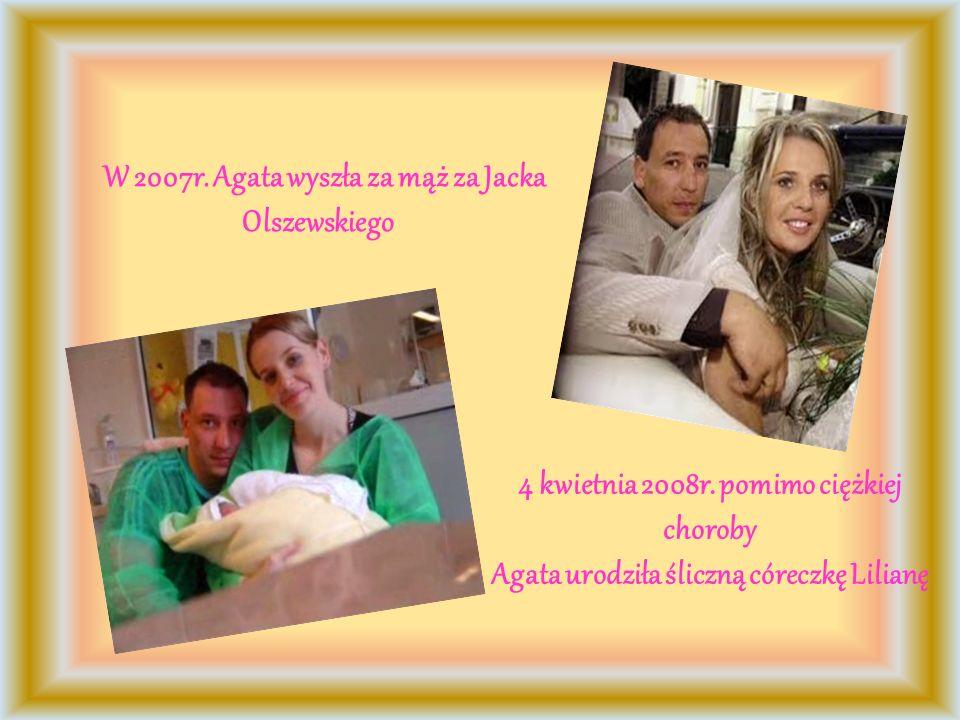 W 2007r. Agata wyszła za mąż za Jacka Olszewskiego 4 kwietnia 2008r. pomimo ciężkiej choroby Agata urodziła śliczną córeczkę Lilianę