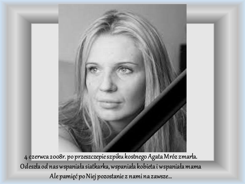 4 czerwca 2008r. po przeszczepie szpiku kostnego Agata Mróz zmarła. Odeszła od nas wspaniała siatkarka, wspaniała kobieta i wspaniała mama Ale pamięć
