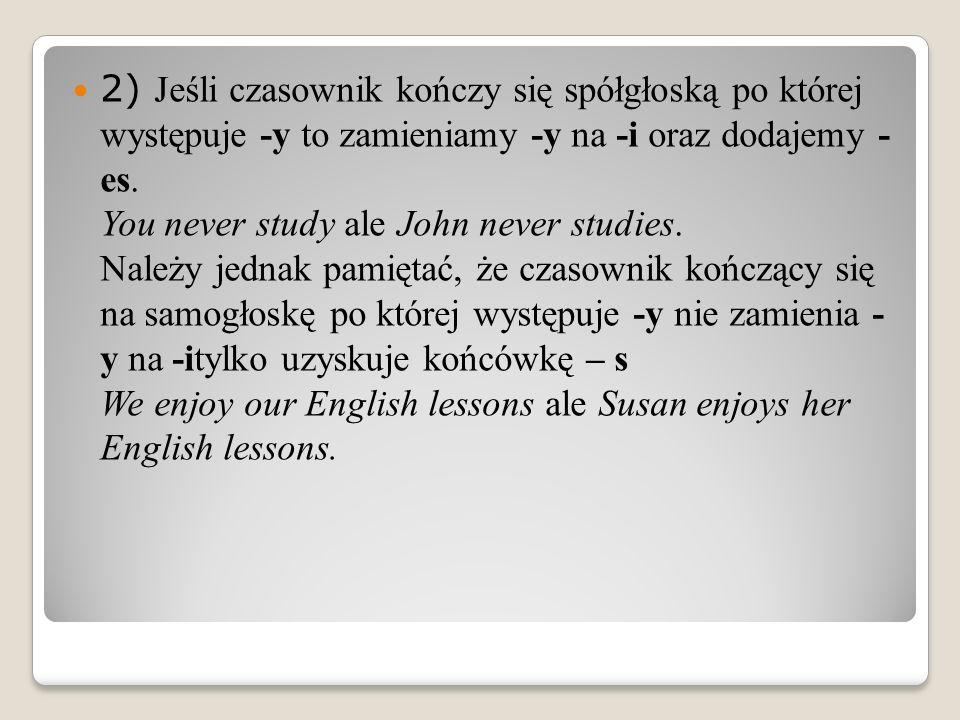 2) Jeśli czasownik kończy się spółgłoską po której występuje -y to zamieniamy -y na -i oraz dodajemy - es.