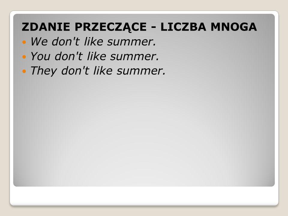 ZDANIE PRZECZĄCE - LICZBA MNOGA We don t like summer.