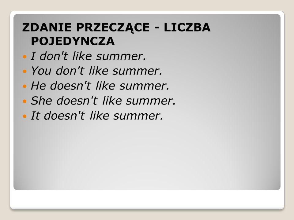 ZDANIE PRZECZĄCE - LICZBA POJEDYNCZA I don t like summer.