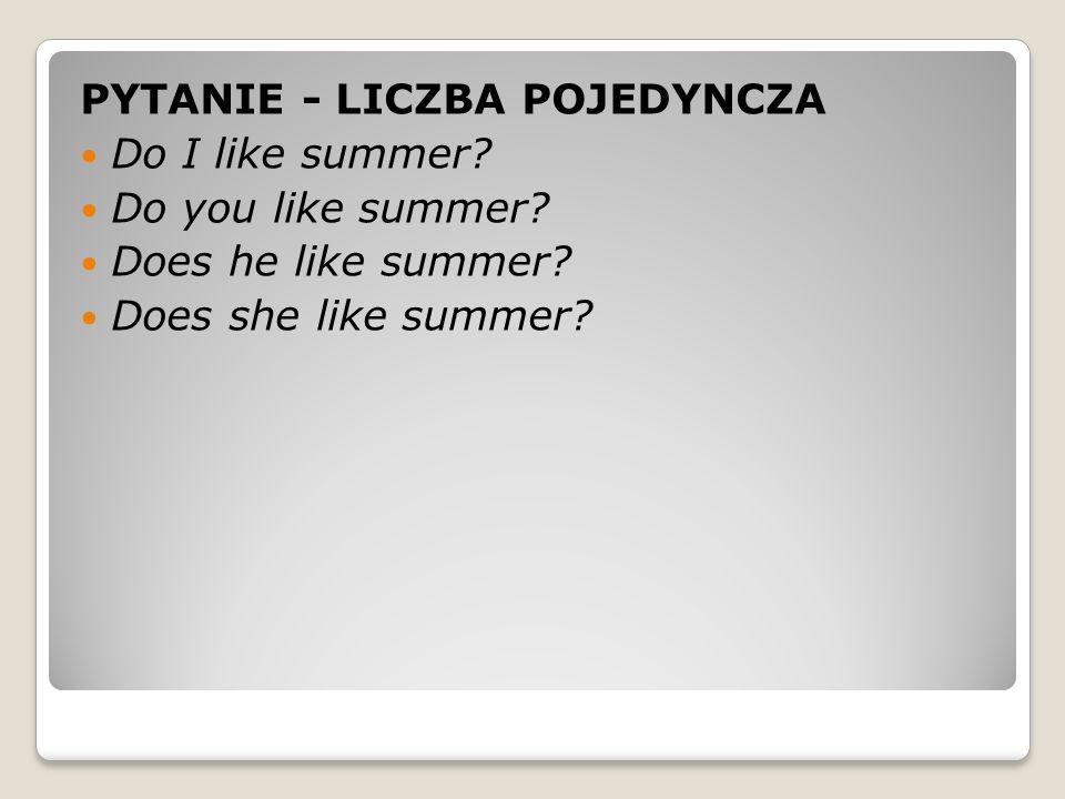 PYTANIE - LICZBA POJEDYNCZA Do I like summer. Do you like summer.