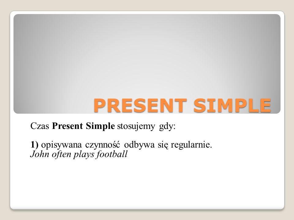 PRESENT SIMPLE Czas Present Simple stosujemy gdy: 1) opisywana czynność odbywa się regularnie.