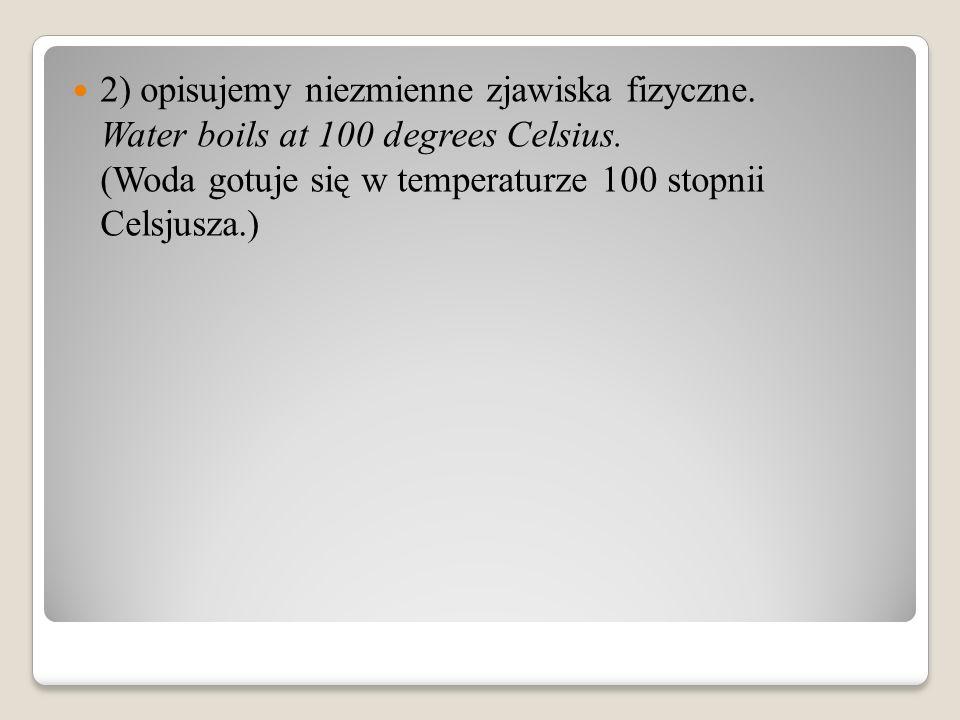 2) opisujemy niezmienne zjawiska fizyczne. Water boils at 100 degrees Celsius.