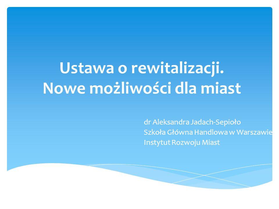 Ustawa o rewitalizacji. Nowe możliwości dla miast dr Aleksandra Jadach-Sepioło Szkoła Główna Handlowa w Warszawie Instytut Rozwoju Miast