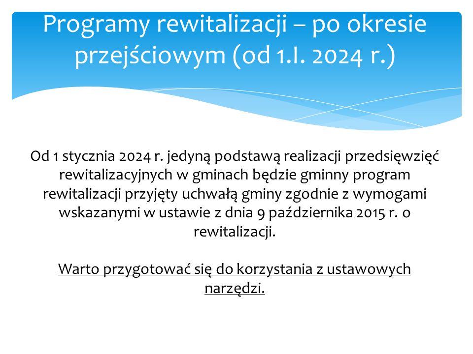 Programy rewitalizacji – po okresie przejściowym (od 1.I. 2024 r.) Od 1 stycznia 2024 r. jedyną podstawą realizacji przedsięwzięć rewitalizacyjnych w