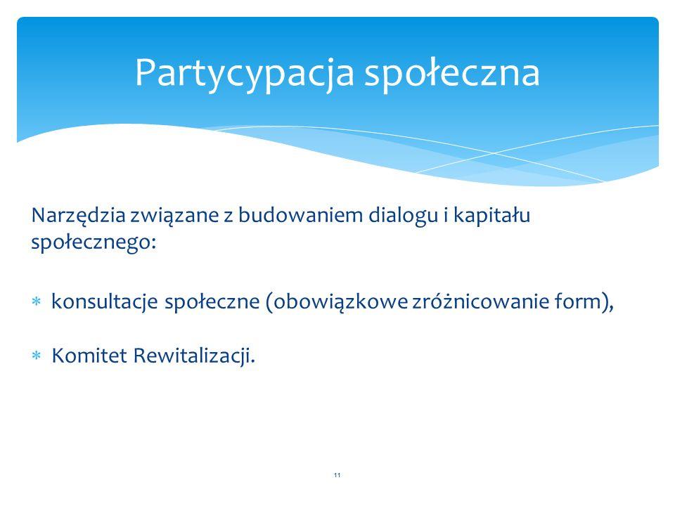 Narzędzia związane z budowaniem dialogu i kapitału społecznego:  konsultacje społeczne (obowiązkowe zróżnicowanie form),  Komitet Rewitalizacji. 11