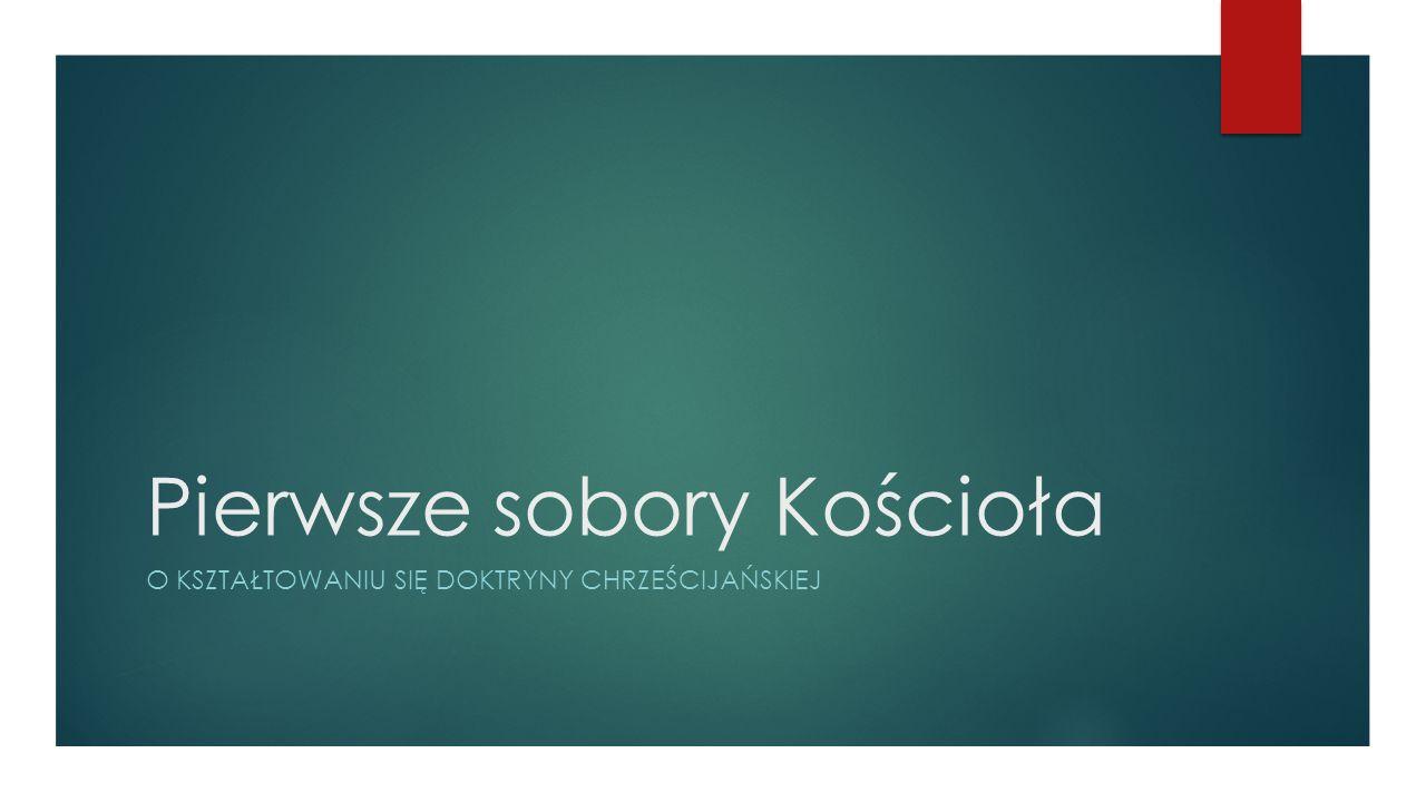 Pierwsze sobory Kościoła O KSZTAŁTOWANIU SIĘ DOKTRYNY CHRZEŚCIJAŃSKIEJ