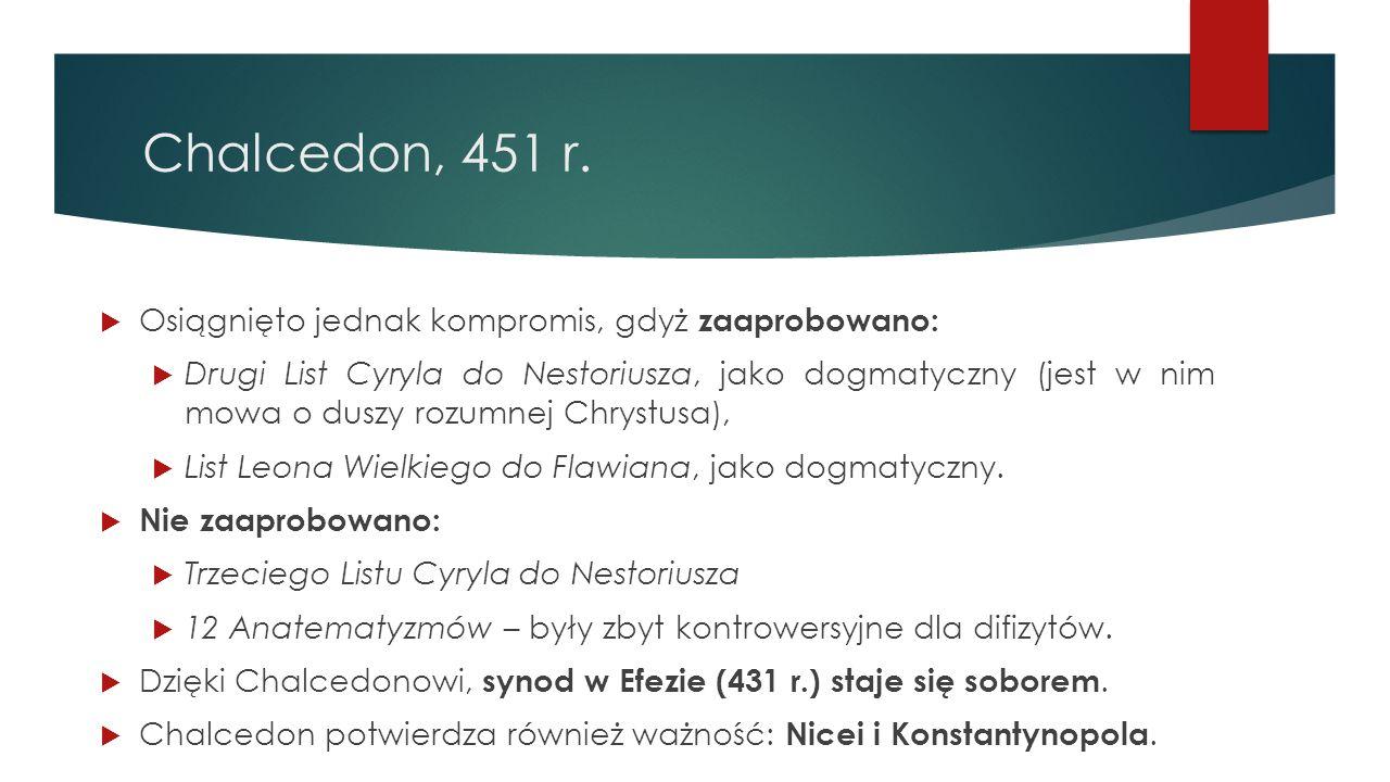 Chalcedon, 451 r.  Osiągnięto jednak kompromis, gdyż zaaprobowano:  Drugi List Cyryla do Nestoriusza, jako dogmatyczny (jest w nim mowa o duszy rozu
