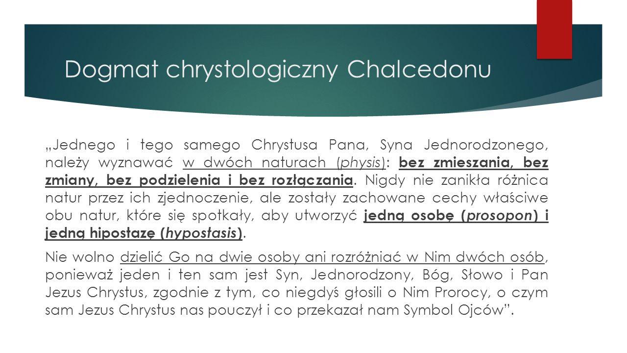 """Dogmat chrystologiczny Chalcedonu """"Jednego i tego samego Chrystusa Pana, Syna Jednorodzonego, należy wyznawać w dwóch naturach (physis): bez zmieszania, bez zmiany, bez podzielenia i bez rozłączania."""