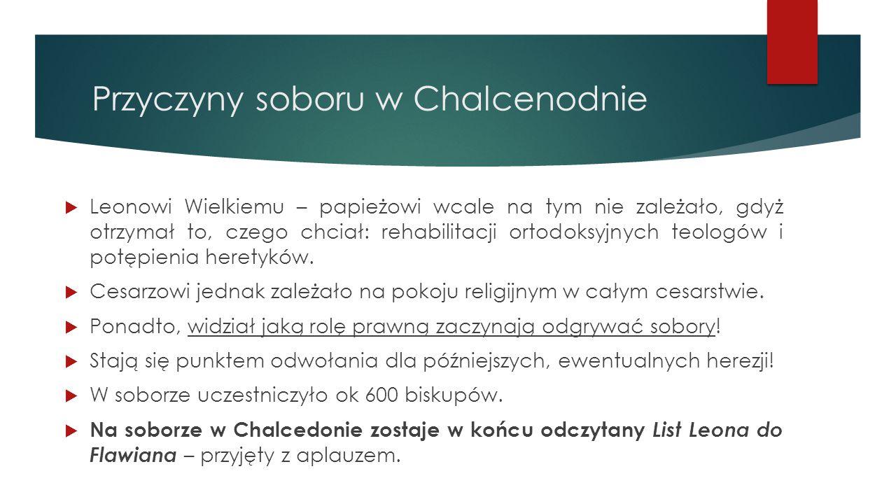 Przyczyny soboru w Chalcenodnie  Leonowi Wielkiemu – papieżowi wcale na tym nie zależało, gdyż otrzymał to, czego chciał: rehabilitacji ortodoksyjnyc