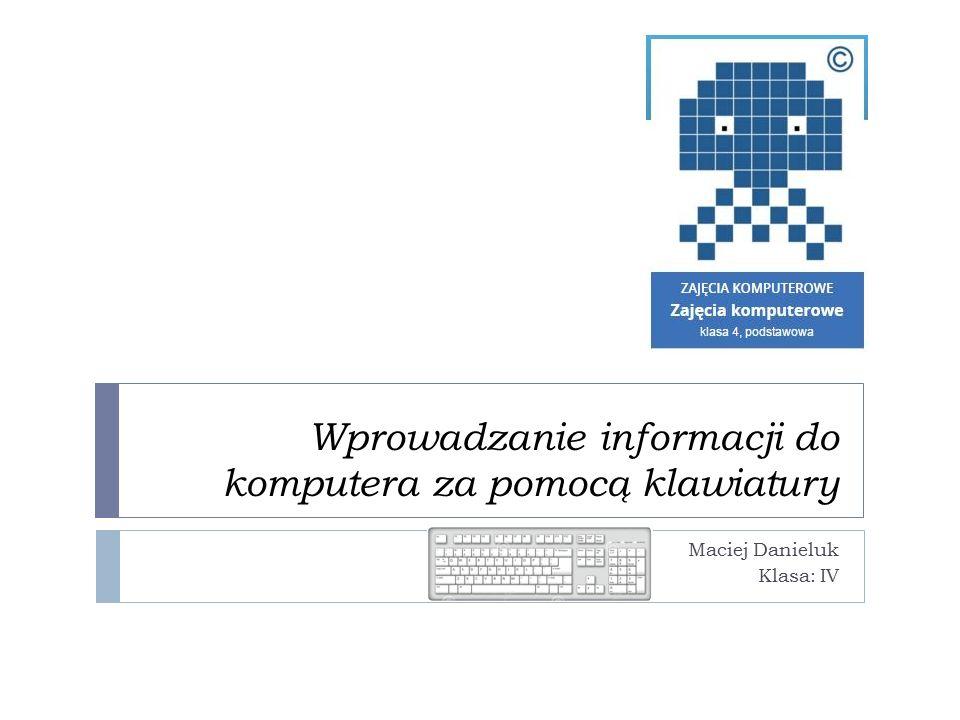 Wprowadzanie informacji do komputera za pomocą klawiatury Maciej Danieluk Klasa: IV