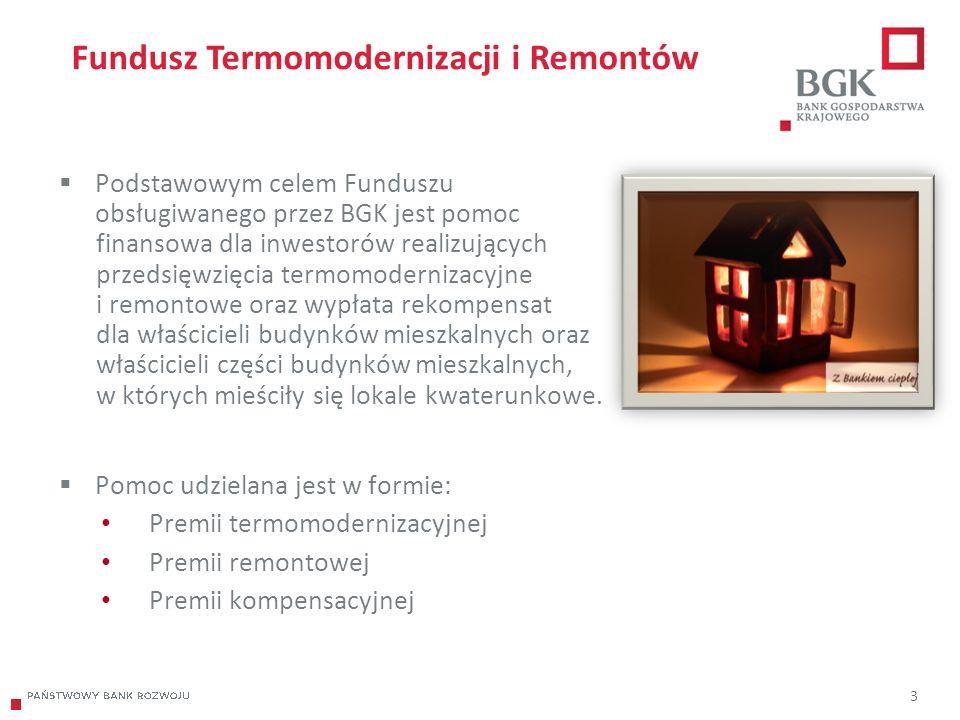 204/204/204 218/32/56 118/126/132 183/32/51 227/30/54 3 Fundusz Termomodernizacji i Remontów  Podstawowym celem Funduszu obsługiwanego przez BGK jest pomoc finansowa dla inwestorów realizujących przedsięwzięcia termomodernizacyjne i remontowe oraz wypłata rekompensat dla właścicieli budynków mieszkalnych oraz właścicieli części budynków mieszkalnych, w których mieściły się lokale kwaterunkowe.
