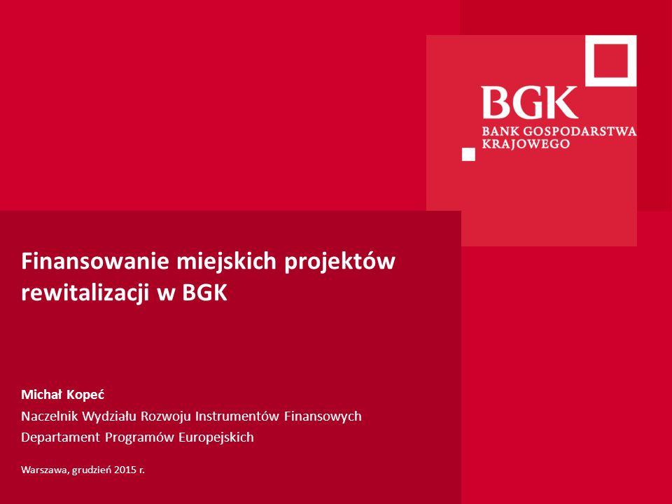 Finansowanie miejskich projektów rewitalizacji w BGK Michał Kopeć Naczelnik Wydziału Rozwoju Instrumentów Finansowych Departament Programów Europejski