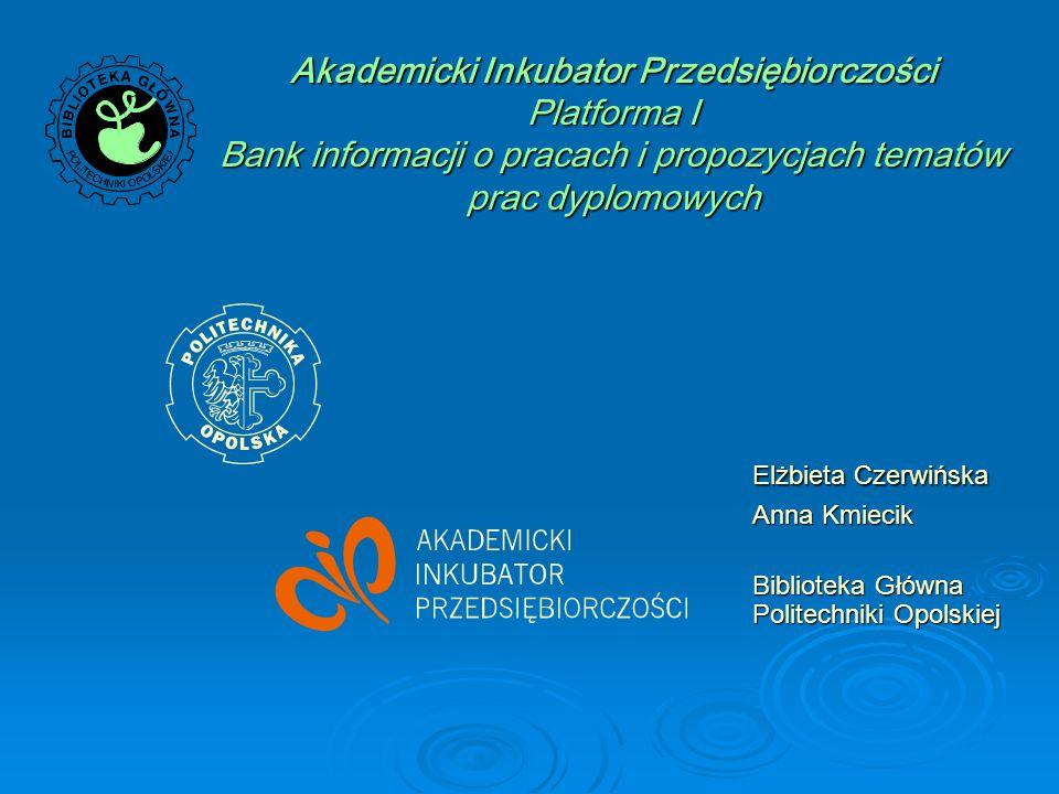 Akademicki Inkubator Przedsiębiorczości Platforma I Bank informacji o pracach i propozycjach tematów prac dyplomowych Elżbieta Czerwińska Anna Kmiecik Biblioteka Główna Politechniki Opolskiej