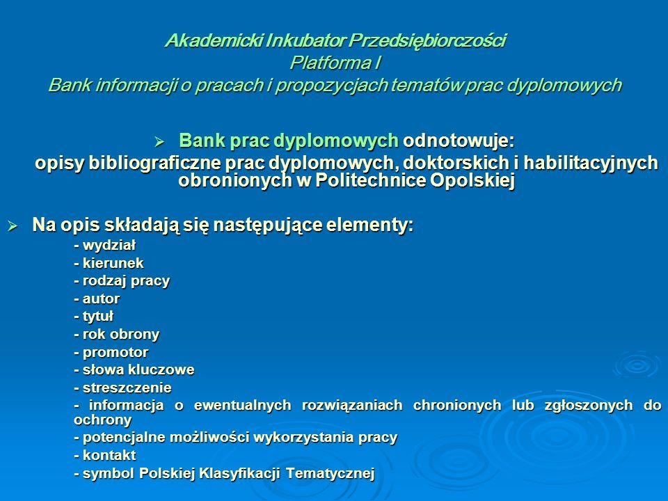 Akademicki Inkubator Przedsiębiorczości Platforma I Bank informacji o pracach i propozycjach tematów prac dyplomowych  Bank prac dyplomowych odnotowuje: opisy bibliograficzne prac dyplomowych, doktorskich i habilitacyjnych obronionych w Politechnice Opolskiej opisy bibliograficzne prac dyplomowych, doktorskich i habilitacyjnych obronionych w Politechnice Opolskiej  Na opis składają się następujące elementy: - wydział - kierunek - rodzaj pracy - autor - tytuł - rok obrony - promotor - słowa kluczowe - streszczenie - informacja o ewentualnych rozwiązaniach chronionych lub zgłoszonych do ochrony - potencjalne możliwości wykorzystania pracy - kontakt - symbol Polskiej Klasyfikacji Tematycznej