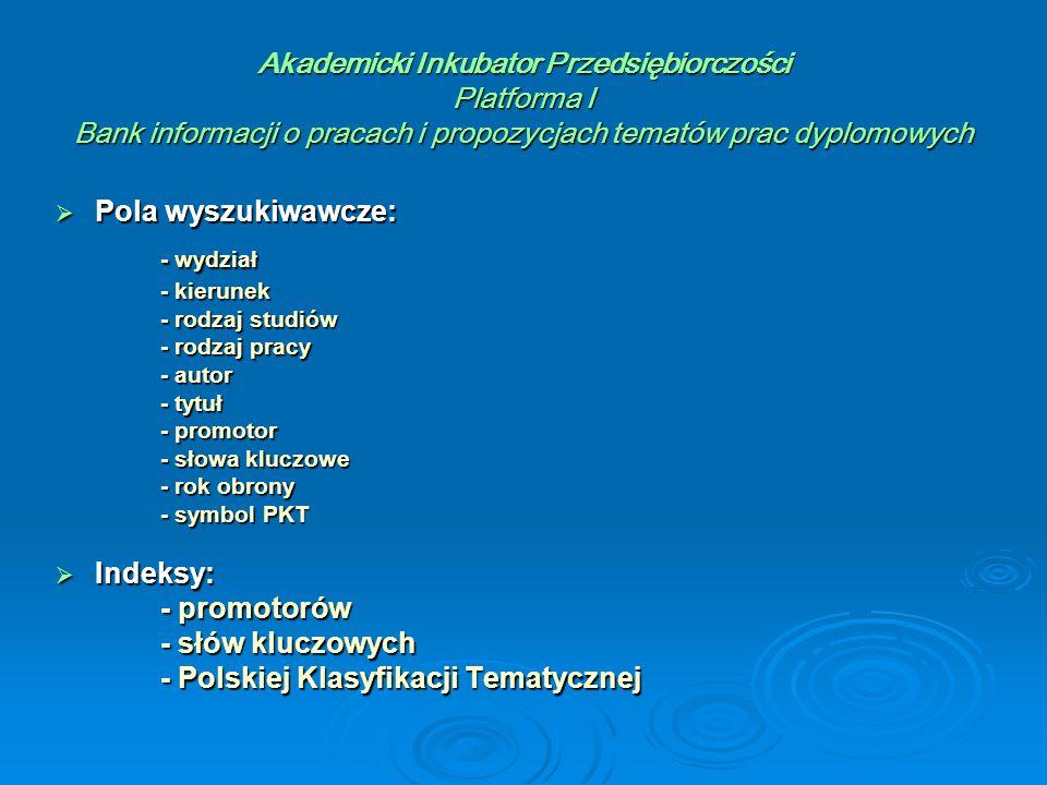 Akademicki Inkubator Przedsiębiorczości Platforma I Bank informacji o pracach i propozycjach tematów prac dyplomowych  Pola wyszukiwawcze: - wydział - kierunek - rodzaj studiów - rodzaj pracy - autor - tytuł - promotor - słowa kluczowe - rok obrony - symbol PKT  Indeksy: - promotorów - słów kluczowych - Polskiej Klasyfikacji Tematycznej