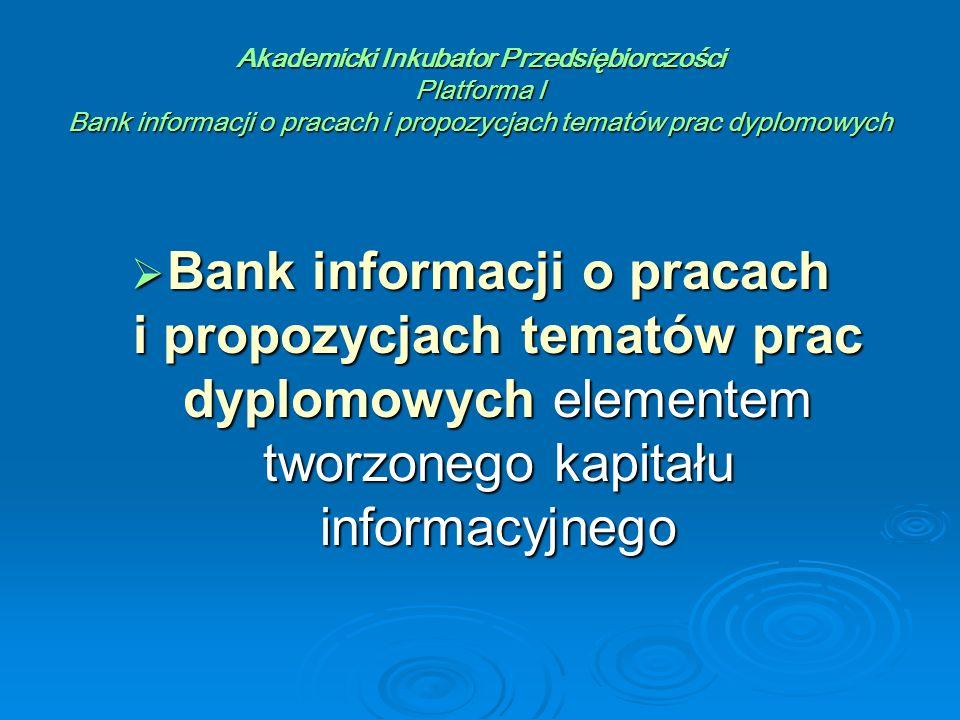 Akademicki Inkubator Przedsiębiorczości Platforma I Bank informacji o pracach i propozycjach tematów prac dyplomowych  Bank informacji o pracach i propozycjach tematów prac dyplomowych elementem tworzonego kapitału informacyjnego