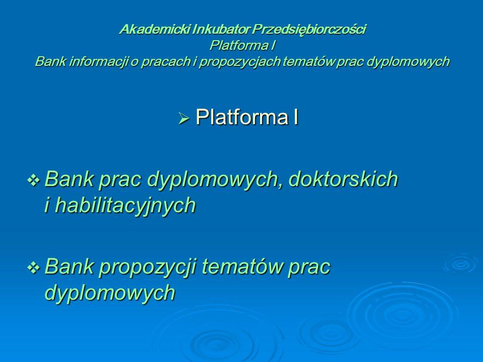 Akademicki Inkubator Przedsiębiorczości Platforma I Bank informacji o pracach i propozycjach tematów prac dyplomowych  Platforma I  Bank prac dyplomowych, doktorskich i habilitacyjnych  Bank propozycji tematów prac dyplomowych