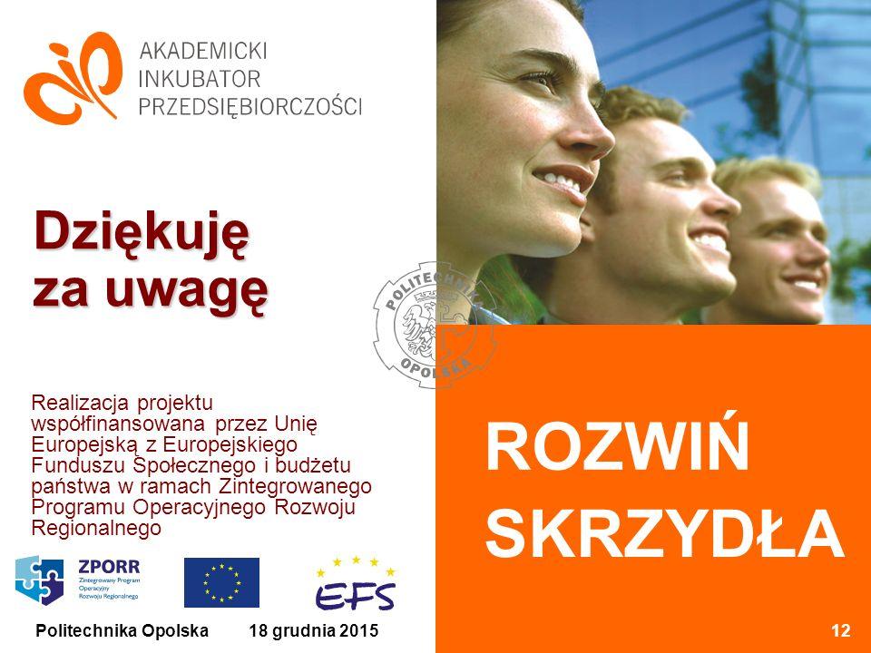 ROZWIŃ SKRZYDŁA 18 grudnia 201512Politechnika Opolska Dziękuję za uwagę Realizacja projektu współfinansowana przez Unię Europejską z Europejskiego Funduszu Społecznego i budżetu państwa w ramach Zintegrowanego Programu Operacyjnego Rozwoju Regionalnego