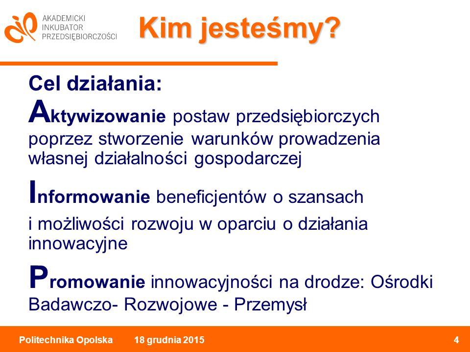 18 grudnia 20154Politechnika Opolska Kim jesteśmy.
