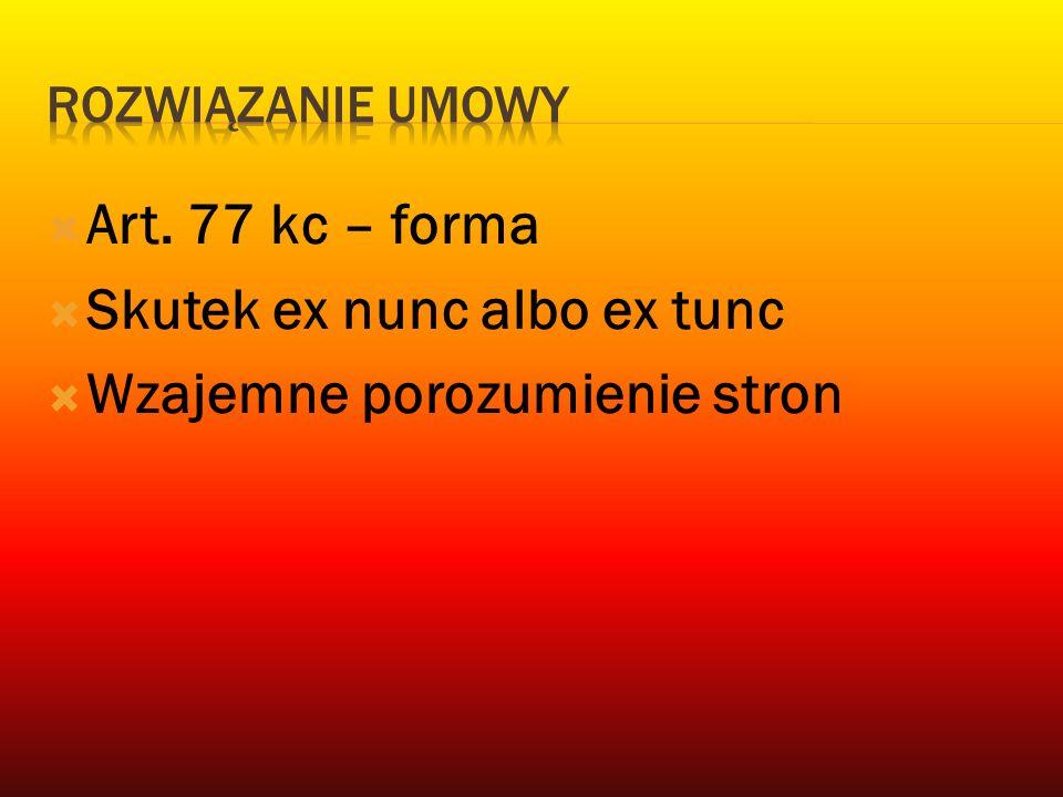  Art. 77 kc – forma  Skutek ex nunc albo ex tunc  Wzajemne porozumienie stron