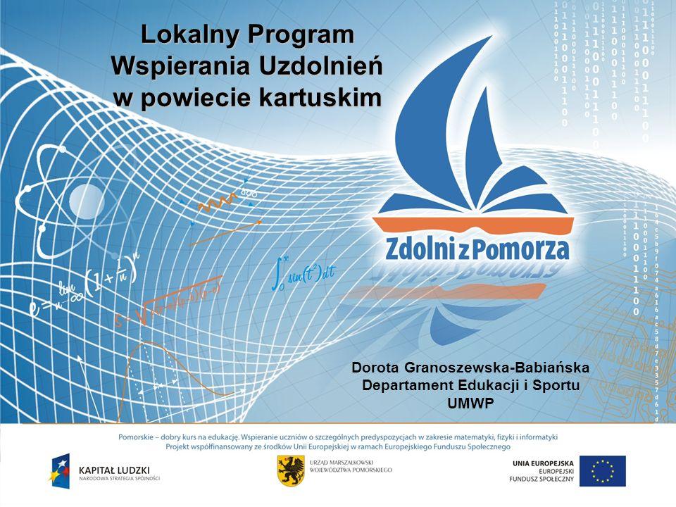 Lokalny Program Wspierania Uzdolnień w powiecie kartuskim Dorota Granoszewska-Babiańska Departament Edukacji i Sportu UMWP