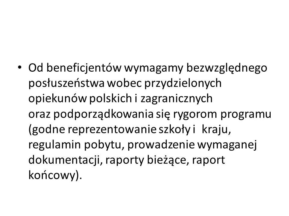 Od beneficjentów wymagamy bezwzględnego posłuszeństwa wobec przydzielonych opiekunów polskich i zagranicznych oraz podporządkowania się rygorom programu (godne reprezentowanie szkoły i kraju, regulamin pobytu, prowadzenie wymaganej dokumentacji, raporty bieżące, raport końcowy).