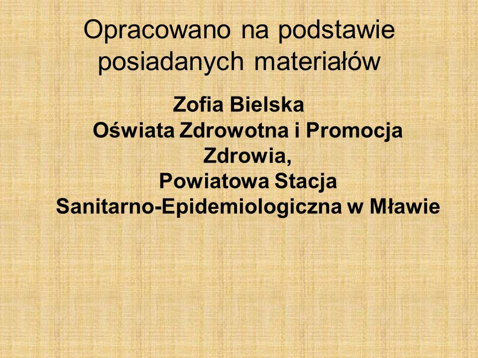 Opracowano na podstawie posiadanych materiałów Zofia Bielska Oświata Zdrowotna i Promocja Zdrowia, Powiatowa Stacja Sanitarno-Epidemiologiczna w Mławie
