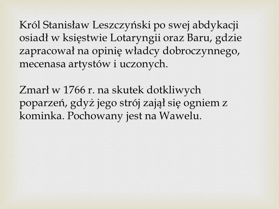 Król Stanisław Leszczyński po swej abdykacji osiadł w księstwie Lotaryngii oraz Baru, gdzie zapracował na opinię władcy dobroczynnego, mecenasa artystów i uczonych.