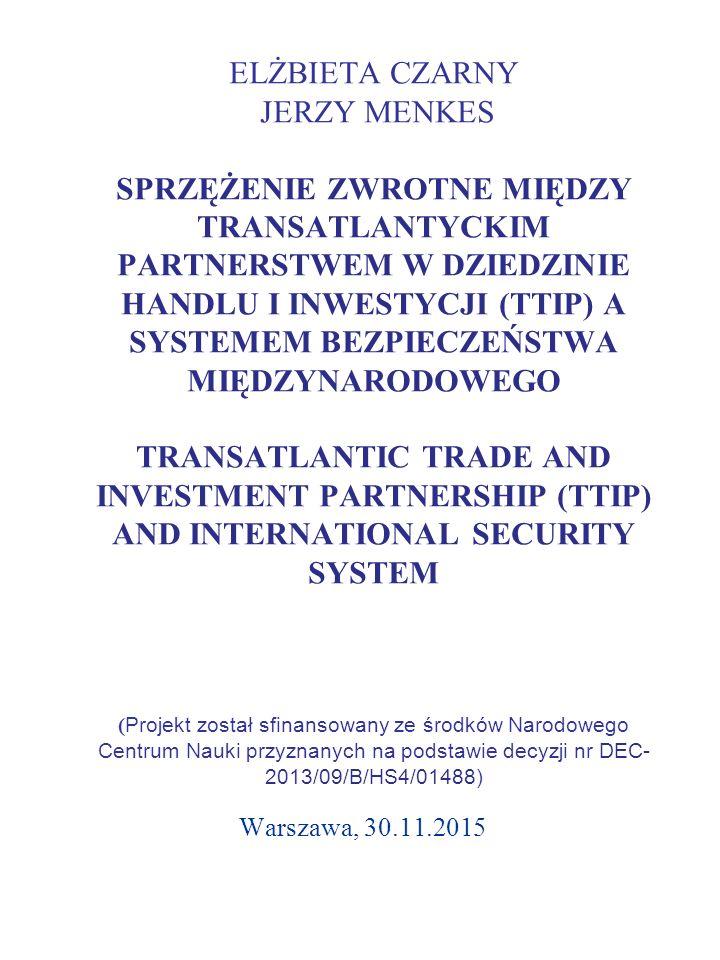 ELŻBIETA CZARNY JERZY MENKES SPRZĘŻENIE ZWROTNE MIĘDZY TRANSATLANTYCKIM PARTNERSTWEM W DZIEDZINIE HANDLU I INWESTYCJI (TTIP) A SYSTEMEM BEZPIECZEŃSTWA MIĘDZYNARODOWEGO TRANSATLANTIC TRADE AND INVESTMENT PARTNERSHIP (TTIP) AND INTERNATIONAL SECURITY SYSTEM ( Projekt został sfinansowany ze środków Narodowego Centrum Nauki przyznanych na podstawie decyzji nr DEC- 2013/09/B/HS4/01488) Warszawa, 30.11.2015