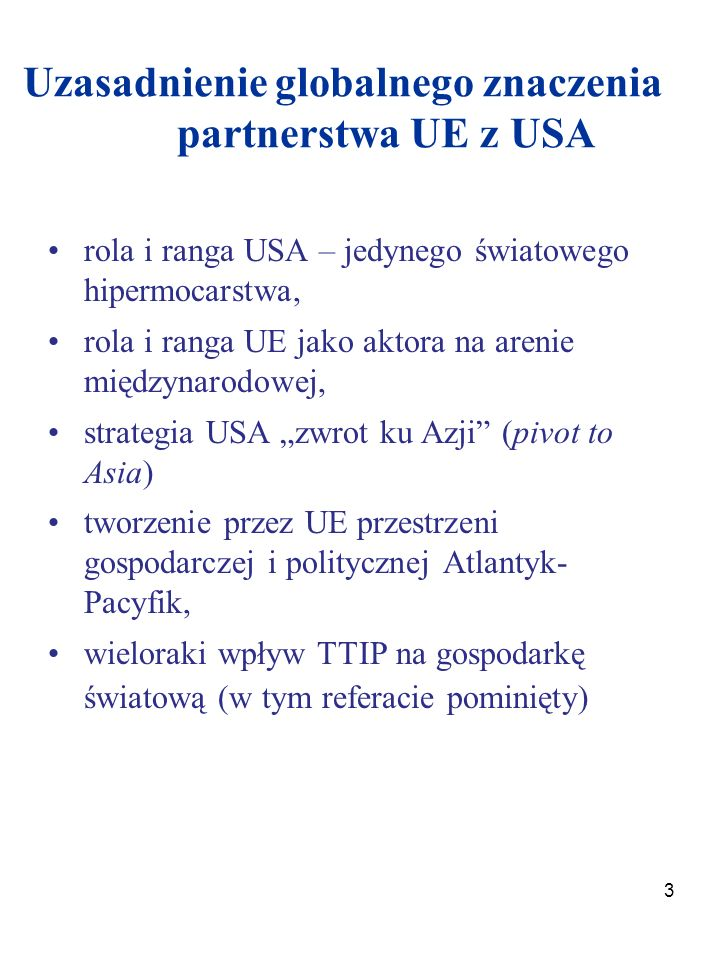 """3 Uzasadnienie globalnego znaczenia partnerstwa UE z USA rola i ranga USA – jedynego światowego hipermocarstwa, rola i ranga UE jako aktora na arenie międzynarodowej, strategia USA """"zwrot ku Azji (pivot to Asia) tworzenie przez UE przestrzeni gospodarczej i politycznej Atlantyk- Pacyfik, wieloraki wpływ TTIP na gospodarkę światową (w tym referacie pominięty)"""