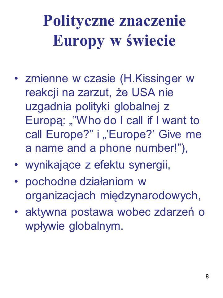 """Polityczne znaczenie Europy w świecie zmienne w czasie (H.Kissinger w reakcji na zarzut, że USA nie uzgadnia polityki globalnej z Europą: """" Who do I call if I want to call Europe i """"'Europe ' Give me a name and a phone number! ), wynikające z efektu synergii, pochodne działaniom w organizacjach międzynarodowych, aktywna postawa wobec zdarzeń o wpływie globalnym."""
