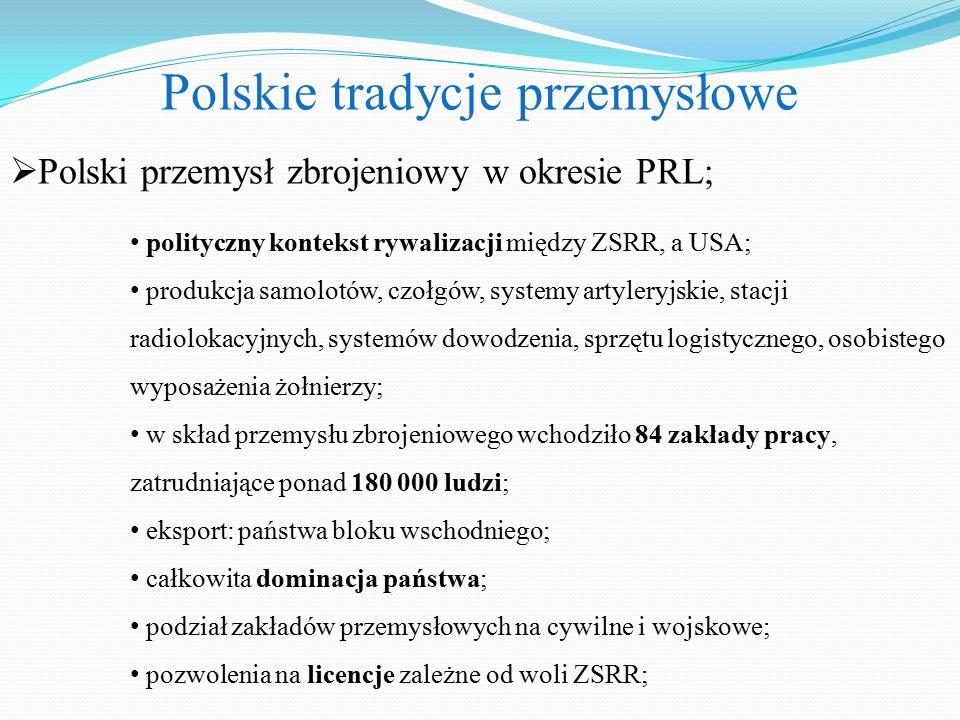 Polskie tradycje przemysłowe  Polski przemysł zbrojeniowy w okresie PRL; polityczny kontekst rywalizacji między ZSRR, a USA; produkcja samolotów, czołgów, systemy artyleryjskie, stacji radiolokacyjnych, systemów dowodzenia, sprzętu logistycznego, osobistego wyposażenia żołnierzy; w skład przemysłu zbrojeniowego wchodziło 84 zakłady pracy, zatrudniające ponad 180 000 ludzi; eksport: państwa bloku wschodniego; całkowita dominacja państwa; podział zakładów przemysłowych na cywilne i wojskowe; pozwolenia na licencje zależne od woli ZSRR;