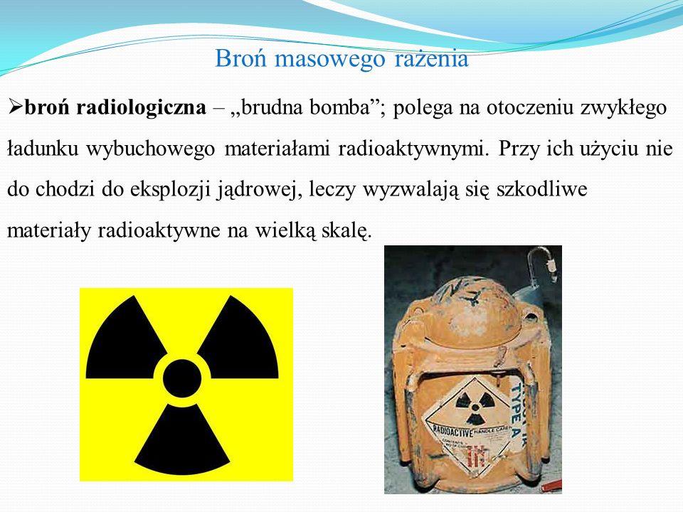 """Broń masowego rażenia  broń radiologiczna – """"brudna bomba ; polega na otoczeniu zwykłego ładunku wybuchowego materiałami radioaktywnymi."""