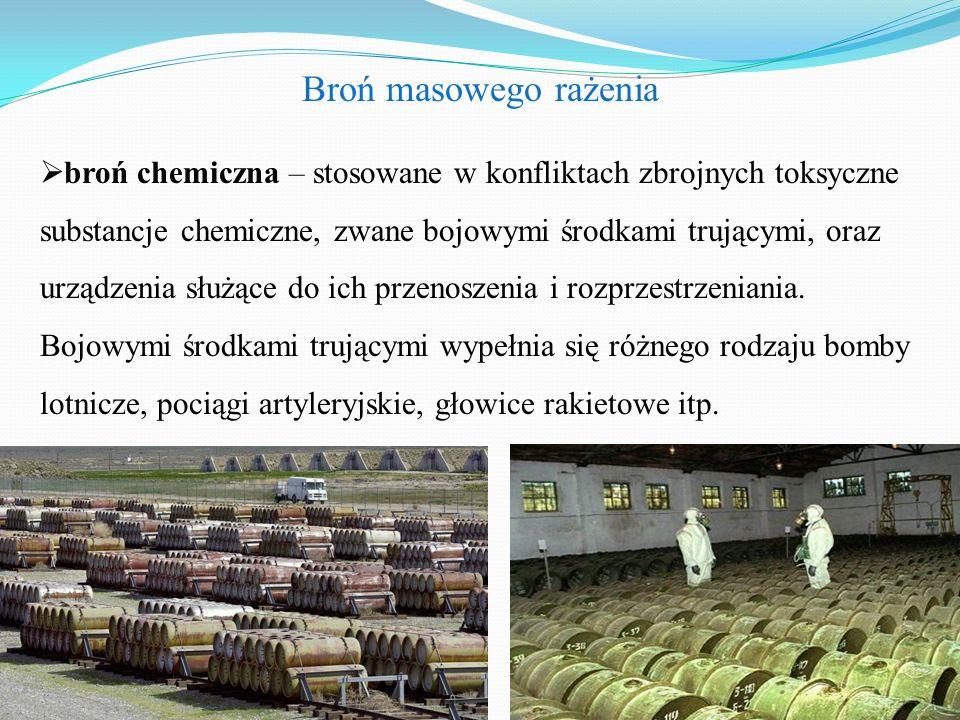 Broń masowego rażenia  broń chemiczna – stosowane w konfliktach zbrojnych toksyczne substancje chemiczne, zwane bojowymi środkami trującymi, oraz urządzenia służące do ich przenoszenia i rozprzestrzeniania.