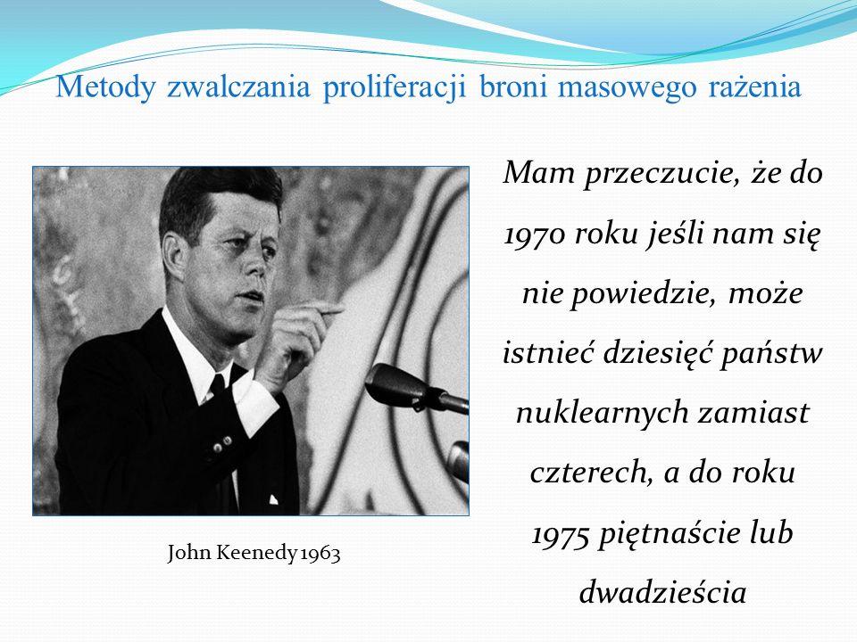 Metody zwalczania proliferacji broni masowego rażenia John Keenedy 1963 Mam przeczucie, że do 1970 roku jeśli nam się nie powiedzie, może istnieć dziesięć państw nuklearnych zamiast czterech, a do roku 1975 piętnaście lub dwadzieścia